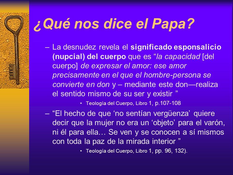 ¿Qué nos dice el Papa? –La desnudez revela el significado esponsalicio (nupcial) del cuerpo que es la capacidad [del cuerpo] de expresar el amor: ese
