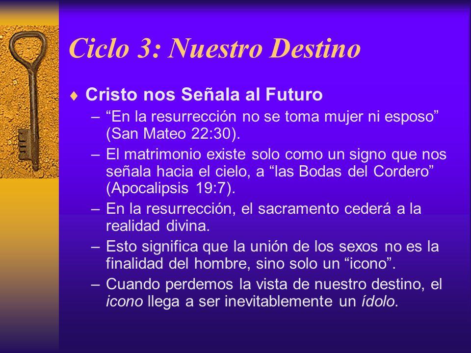 Ciclo 3: Nuestro Destino Cristo nos Señala al Futuro –En la resurrección no se toma mujer ni esposo (San Mateo 22:30). –El matrimonio existe solo como