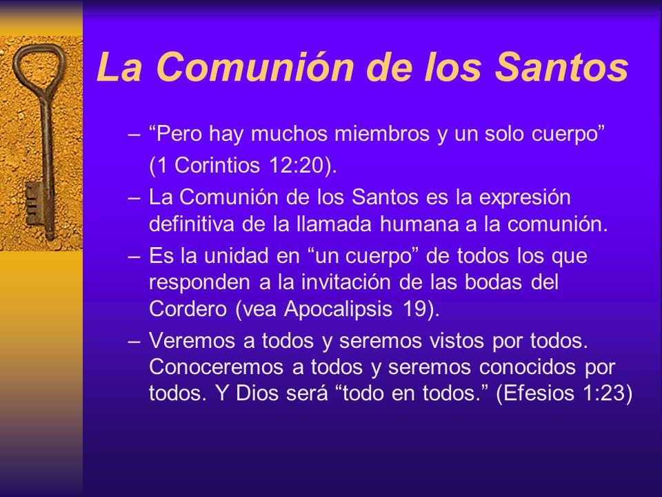 La Comunión de los Santos –Pero hay muchos miembros y un solo cuerpo (1 Corintios 12:20). –La Comunión de los Santos es la expresión definitiva de la