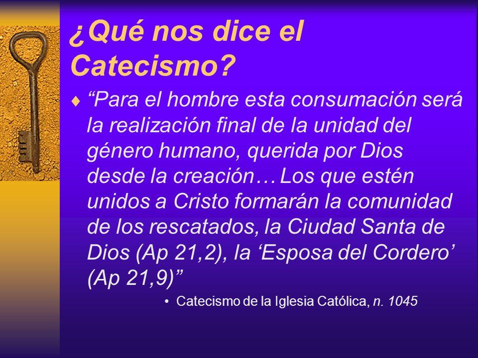 ¿Qué nos dice el Catecismo? Para el hombre esta consumación será la realización final de la unidad del género humano, querida por Dios desde la creaci