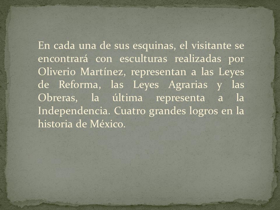 En cada una de sus esquinas, el visitante se encontrará con esculturas realizadas por Oliverio Martínez, representan a las Leyes de Reforma, las Leyes Agrarias y las Obreras, la última representa a la Independencia.