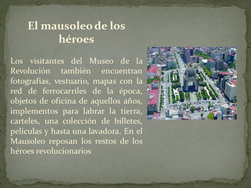 El mausoleo de los héroes Los visitantes del Museo de la Revolución también encuentran fotografías, vestuario, mapas con la red de ferrocarriles de la época, objetos de oficina de aquellos años, implementos para labrar la tierra, carteles, una colección de billetes, películas y hasta una lavadora.