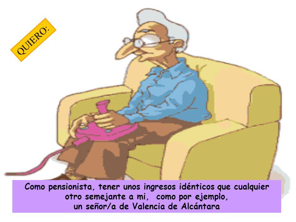 Como pensionista, tener unos ingresos idénticos que cualquier otro semejante a mi, como por ejemplo, un señor/a de Valencia de Alcántara QUIERO:
