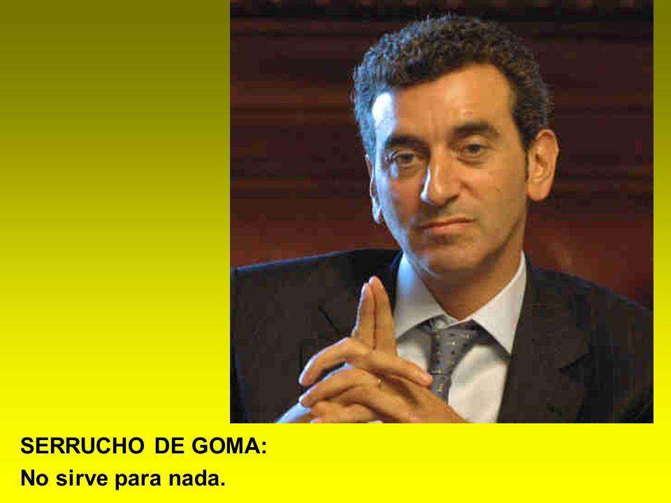 SERRUCHO DE GOMA: No sirve para nada.