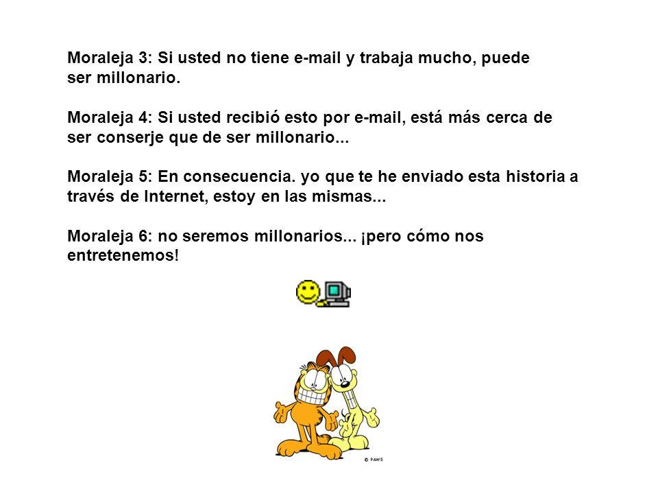 Moraleja 3: Si usted no tiene e-mail y trabaja mucho, puede ser millonario. Moraleja 4: Si usted recibió esto por e-mail, está más cerca de ser conser