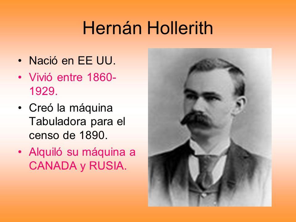 Hernán Hollerith Nació en EE UU. Vivió entre 1860- 1929. Creó la máquina Tabuladora para el censo de 1890. Alquiló su máquina a CANADA y RUSIA.