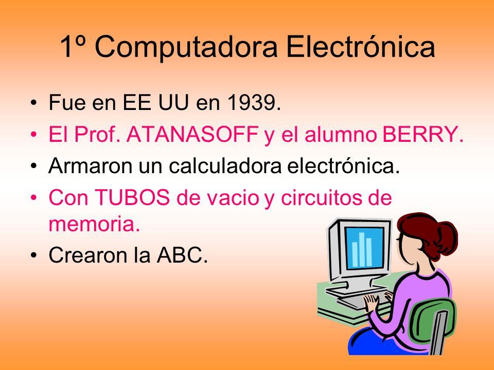1º Computadora Electrónica Fue en EE UU en 1939. El Prof. ATANASOFF y el alumno BERRY. Armaron un calculadora electrónica. Con TUBOS de vacio y circui