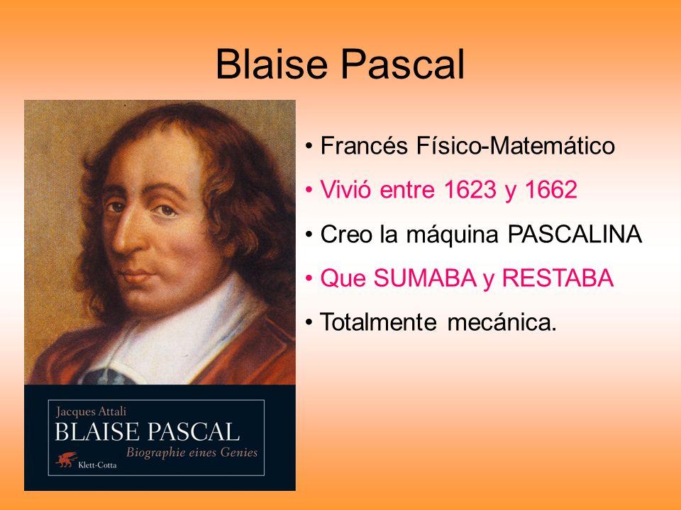 Blaise Pascal Francés Físico-Matemático Vivió entre 1623 y 1662 Creo la máquina PASCALINA Que SUMABA y RESTABA Totalmente mecánica.