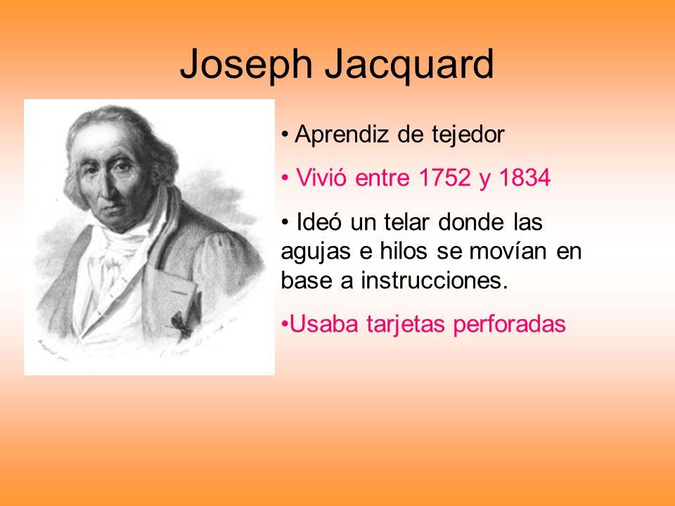 Joseph Jacquard Aprendiz de tejedor Vivió entre 1752 y 1834 Ideó un telar donde las agujas e hilos se movían en base a instrucciones. Usaba tarjetas p