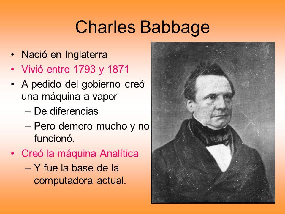 Charles Babbage Nació en Inglaterra Vivió entre 1793 y 1871 A pedido del gobierno creó una máquina a vapor –De diferencias –Pero demoro mucho y no fun