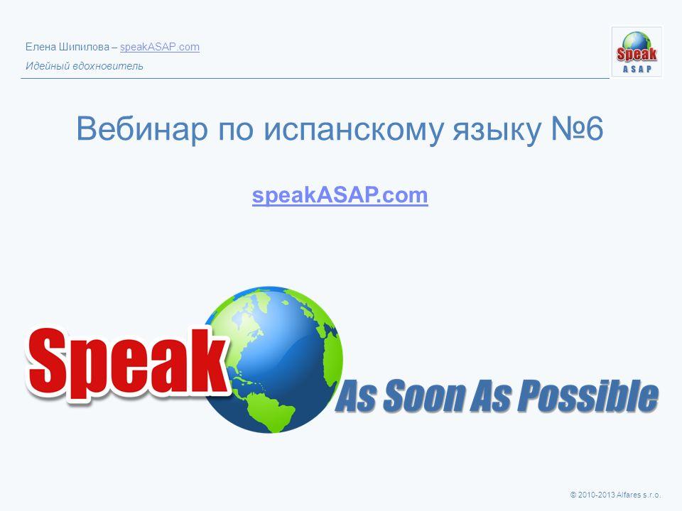 © 2010-2013 Alfares s.r.o. Елена Шипилова – speakASAP.comspeakASAP.com Идейный вдохновитель Вебинар по испанскому языку 6 speakASAP.com speakASAP.com