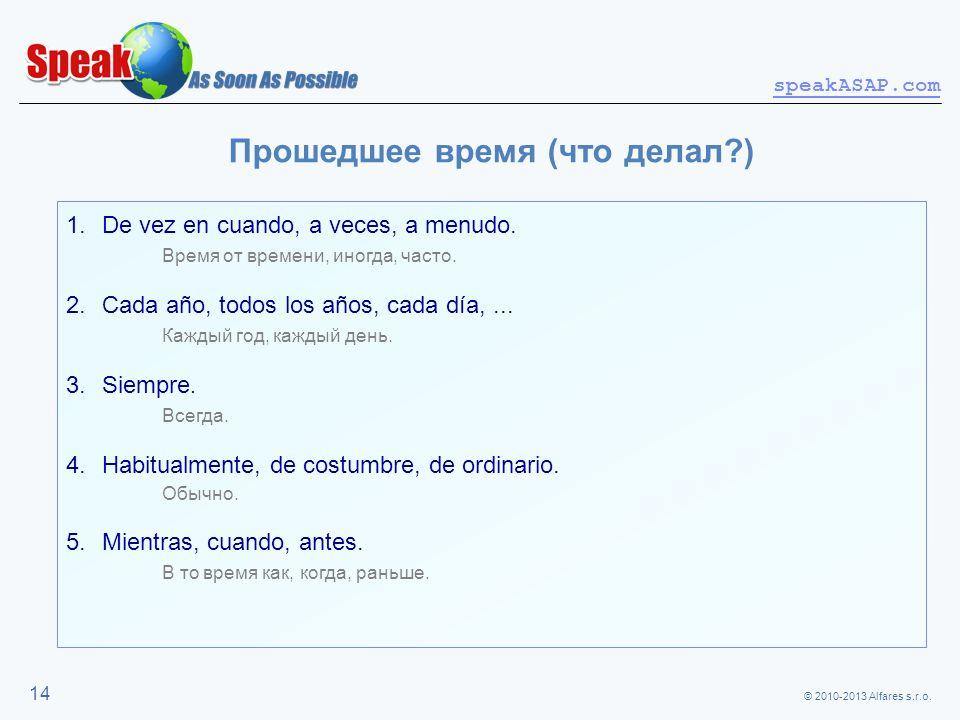 © 2010-2013 Alfares s.r.o. speakASAP.com 14 Прошедшее время (что делал?) 1.De vez en cuando, a veces, a menudo. Время от времени, иногда, часто. 2.Cad