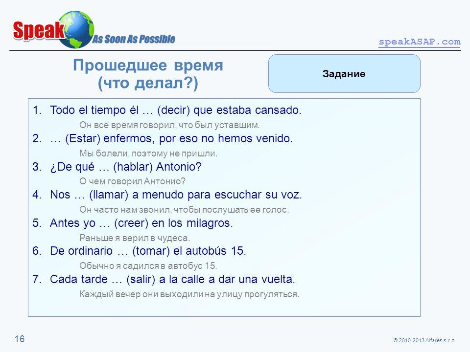 © 2010-2013 Alfares s.r.o. speakASAP.com 16 Прошедшее время (что делал?) 1.Todo el tiempo él … (decir) que estaba cansado. Он все время говорил, что б