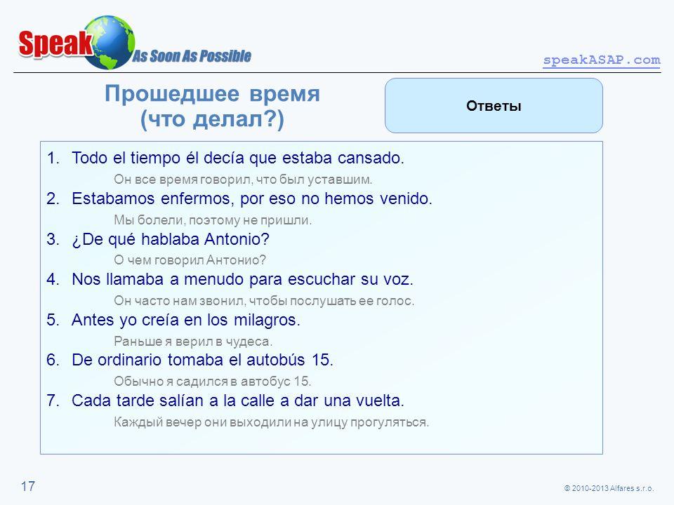 © 2010-2013 Alfares s.r.o. speakASAP.com 17 Прошедшее время (что делал?) 1.Todo el tiempo él decía que estaba cansado. Он все время говорил, что был у