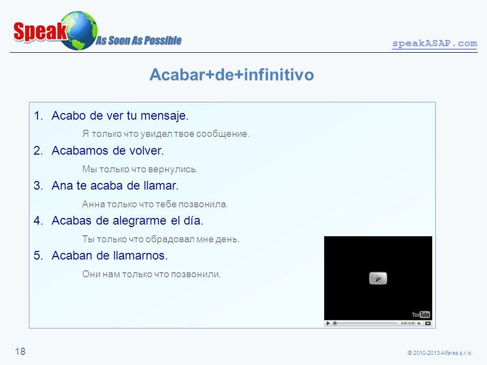 © 2010-2013 Alfares s.r.o. speakASAP.com 18 Acabar+de+infinitivo 1.Acabo de ver tu mensaje. Я только что увидел твое сообщение. 2.Acabamos de volver.
