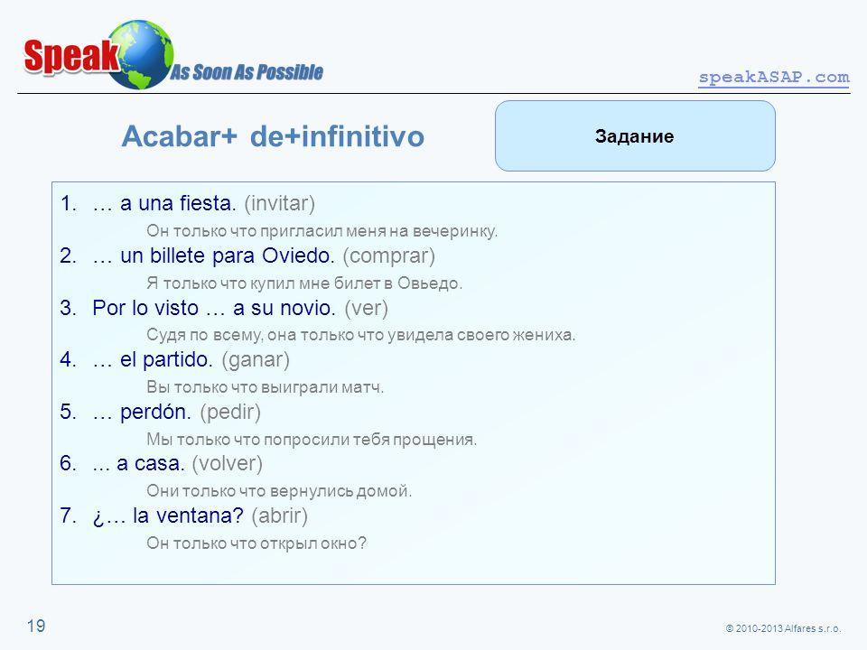 © 2010-2013 Alfares s.r.o. speakASAP.com 19 Acabar+ de+infinitivo 1.… a una fiesta. (invitar) Он только что пригласил меня на вечеринку. 2.… un billet