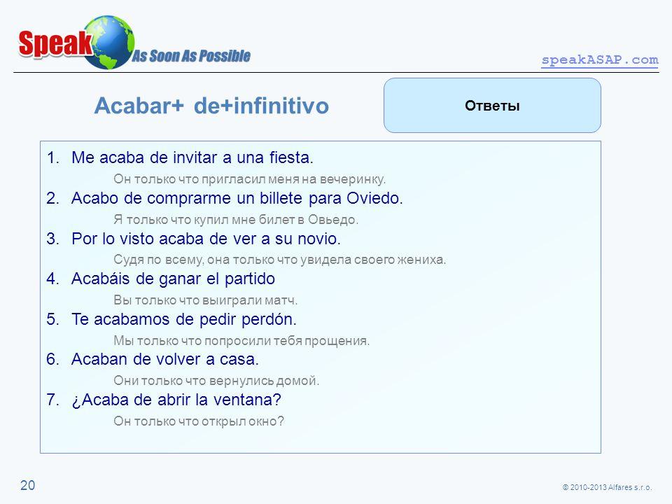 © 2010-2013 Alfares s.r.o. speakASAP.com 20 Acabar+ de+infinitivo 1.Me acaba de invitar a una fiesta. Он только что пригласил меня на вечеринку. 2.Aca