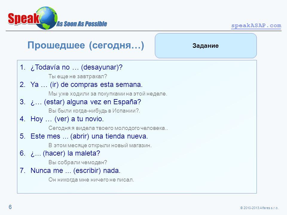 © 2010-2013 Alfares s.r.o. speakASAP.com 6 Прошедшее (сегодня…) 1.¿Todavía no … (desayunar)? Ты еще не завтракал? 2.Ya … (ir) de compras esta semana.