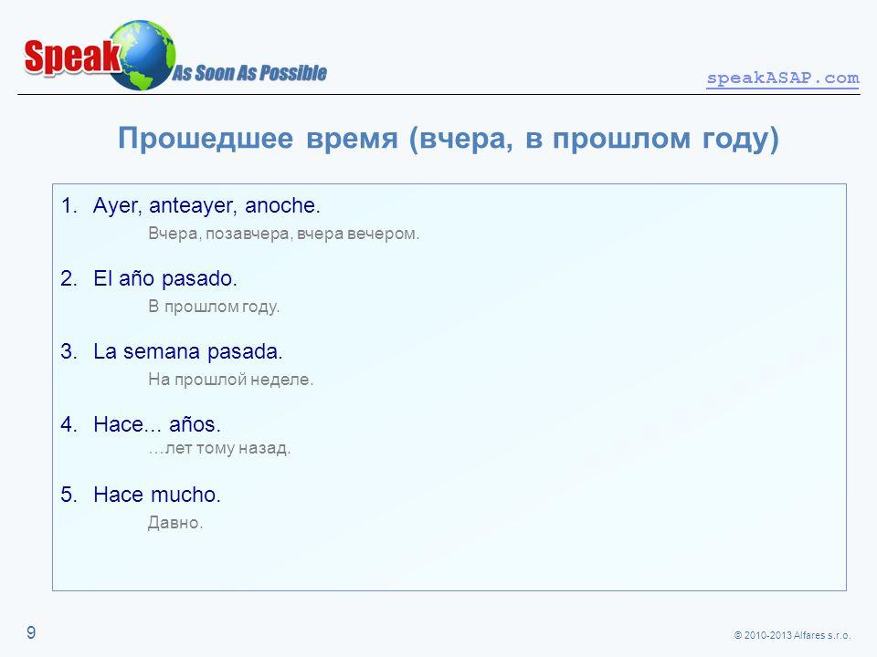 © 2010-2013 Alfares s.r.o. speakASAP.com 9 Прошедшее время (вчера, в прошлом году) 1.Ayer, anteayer, anoche. Вчера, позавчера, вчера вечером. 2.El año
