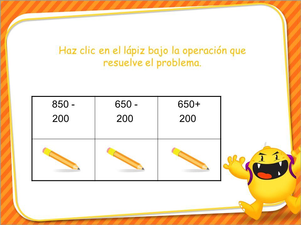 Haz clic en el lápiz bajo la operación que resuelve el problema. 850 - 200. 650 - 200. 650+ 200.