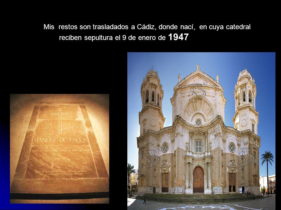 Mis restos son trasladados a Cádiz, donde nací, en cuya catedral reciben sepultura el 9 de enero de 1947