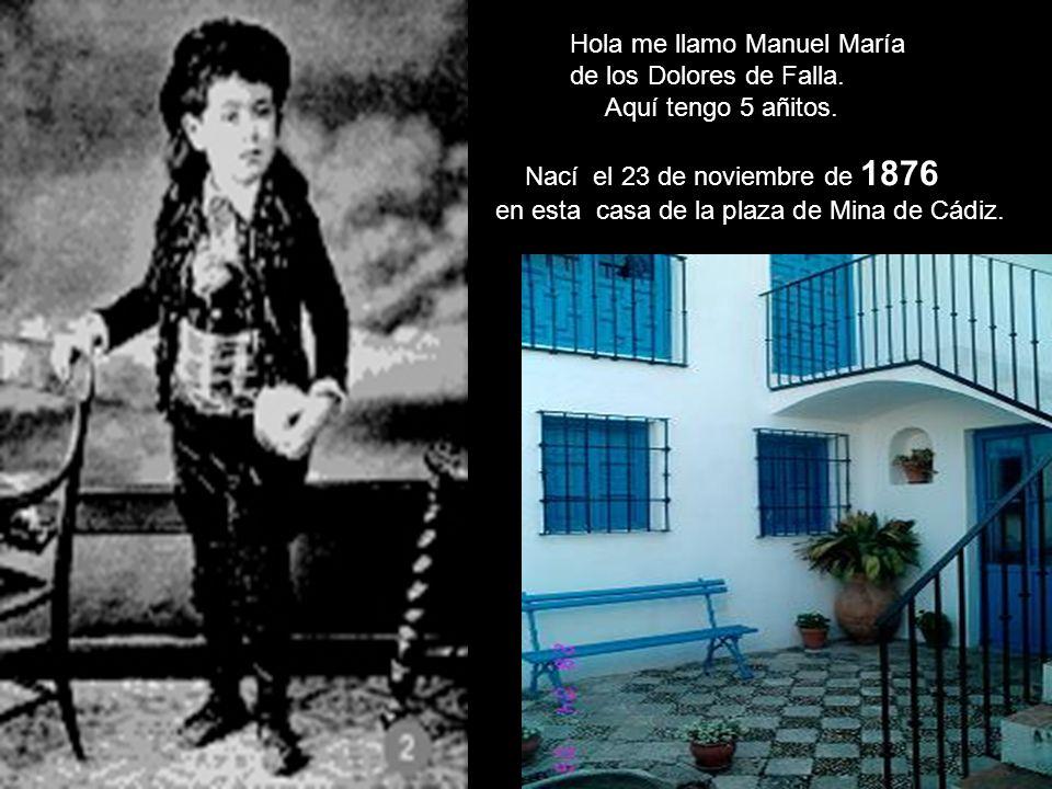 Hola me llamo Manuel María de los Dolores de Falla. Aquí tengo 5 añitos. Nací el 23 de noviembre de 1876 en esta casa de la plaza de Mina de Cádiz.