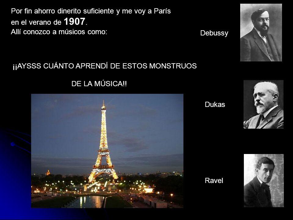 Por fin ahorro dinerito suficiente y me voy a París en el verano de 1907. Allí conozco a músicos como: Debussy Dukas Ravel ¡¡AYSSS CUÁNTO APRENDÍ DE E