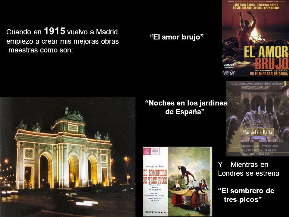 Cuando en 1915 vuelvo a Madrid empiezo a crear mis mejoras obras maestras como son: El amor brujo Noches en los jardines de España. Y Mientras en Lond