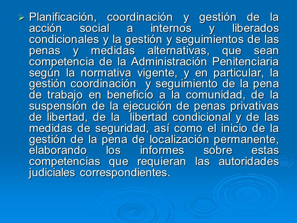 Planificación, coordinación y gestión de la acción social a internos y liberados condicionales y la gestión y seguimientos de las penas y medidas alte