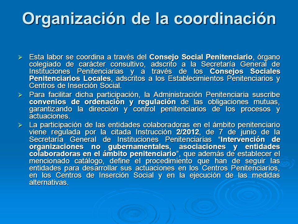 Organización de la coordinación Esta labor se coordina a través del Consejo Social Penitenciario, órgano colegiado de carácter consultivo, adscrito a la Secretaría General de Instituciones Penitenciarias y a través de los Consejos Sociales Penitenciarios Locales, adscritos a los Establecimientos Penitenciarios y Centros de Inserción Social.