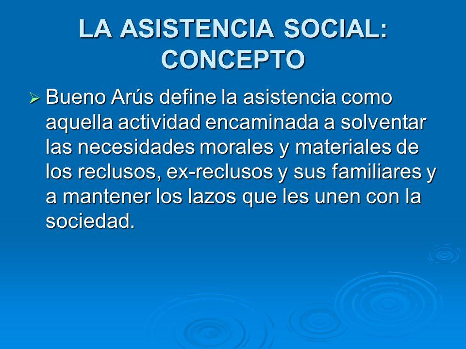 LA ASISTENCIA SOCIAL: CONCEPTO Bueno Arús define la asistencia como aquella actividad encaminada a solventar las necesidades morales y materiales de l
