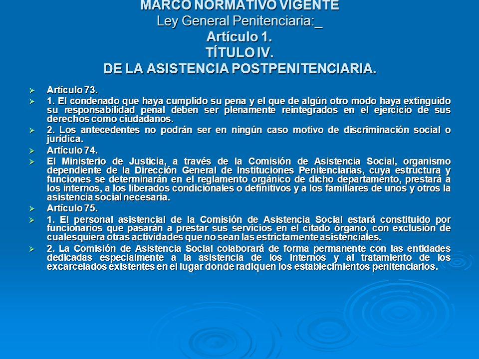 MARCO NORMATIVO VIGENTE Ley General Penitenciaria:_ Artículo 1. TÍTULO IV. DE LA ASISTENCIA POSTPENITENCIARIA. Artículo 73. Artículo 73. 1. El condena