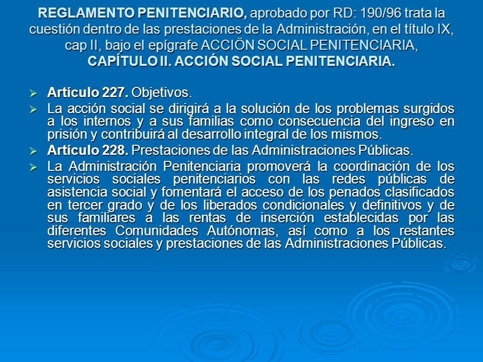 REGLAMENTO PENITENCIARIO, aprobado por RD: 190/96 trata la cuestión dentro de las prestaciones de la Administración, en el título IX, cap II, bajo el epígrafe ACCIÖN SOCIAL PENITENCIARIA, CAPÍTULO II.