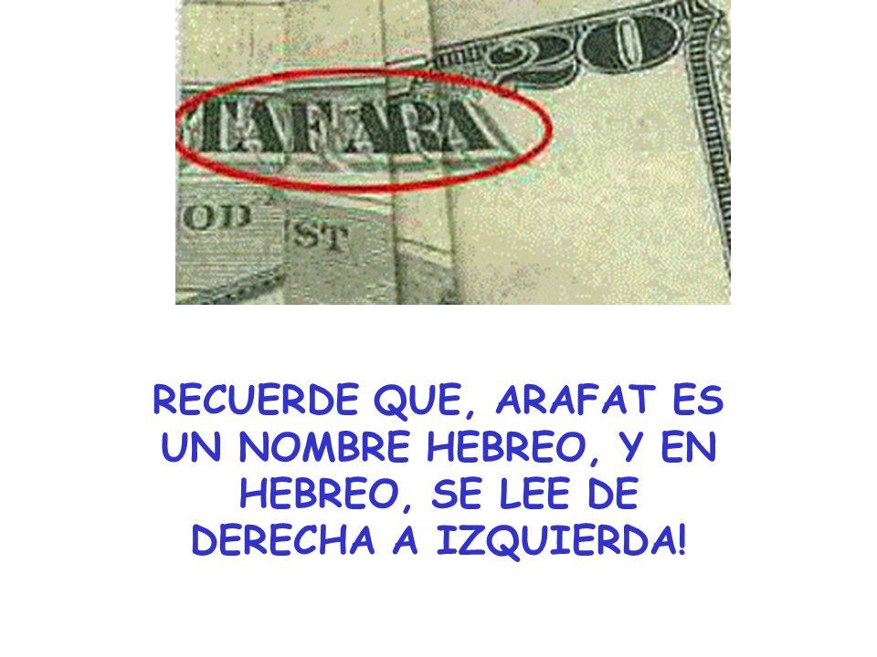 RECUERDE QUE, ARAFAT ES UN NOMBRE HEBREO, Y EN HEBREO, SE LEE DE DERECHA A IZQUIERDA!