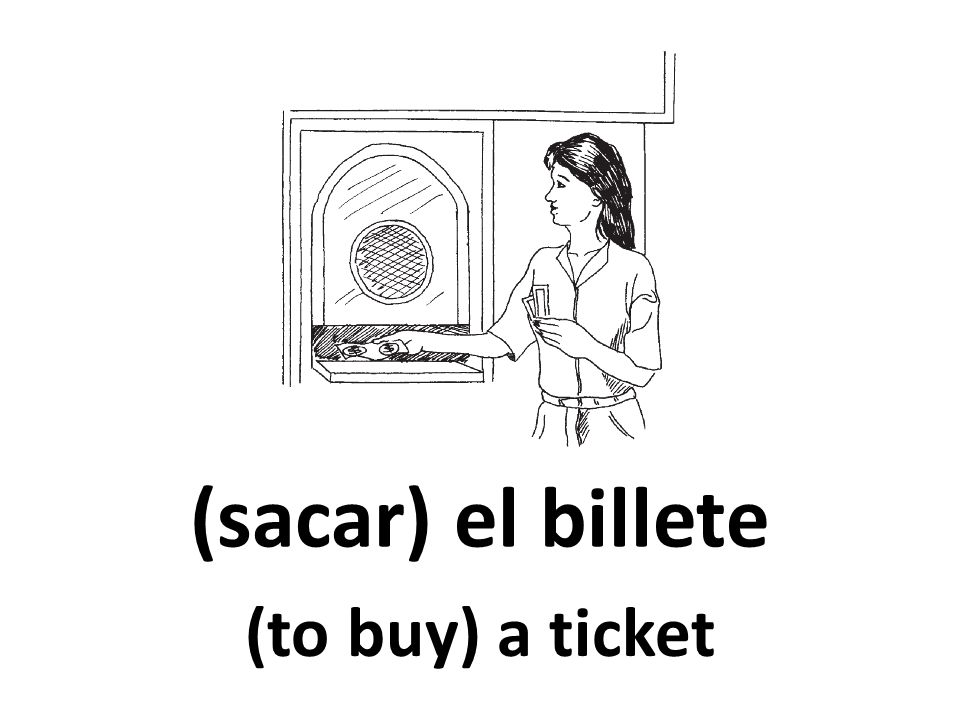 (sacar) el billete (to buy) a ticket
