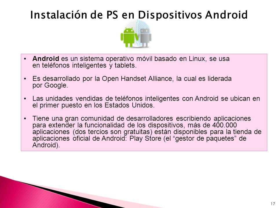 17 Instalación de PS en Dispositivos Android Android es un sistema operativo móvil basado en Linux, se usa en teléfonos inteligentes y tablets. Es des