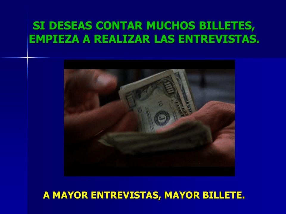 SI DESEAS CONTAR MUCHOS BILLETES, EMPIEZA A REALIZAR LAS ENTREVISTAS. A MAYOR ENTREVISTAS, MAYOR BILLETE.