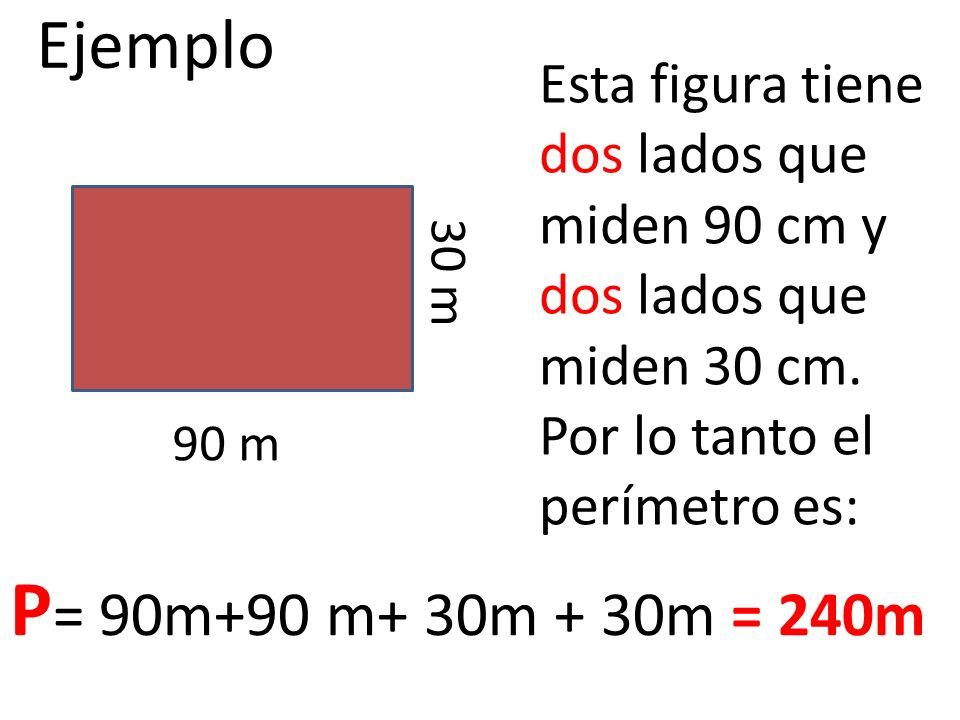 Ejemplo 90 m 30 m Esta figura tiene dos lados que miden 90 cm y dos lados que miden 30 cm. Por lo tanto el perímetro es: P = 90m+90 m+ 30m + 30m = 240