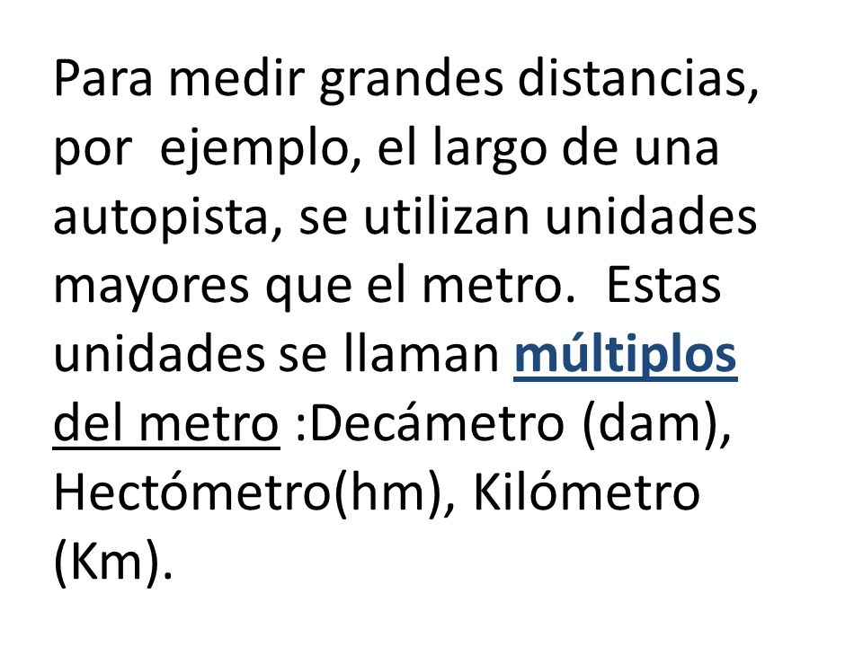 Para medir grandes distancias, por ejemplo, el largo de una autopista, se utilizan unidades mayores que el metro. Estas unidades se llaman múltiplos d