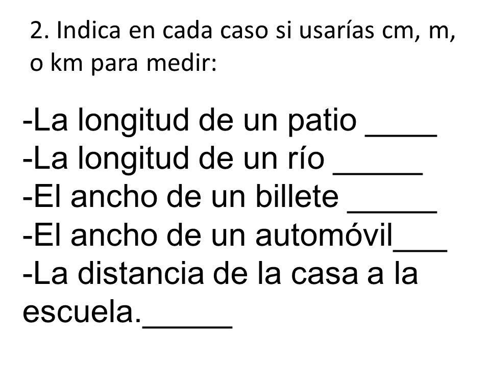 2. Indica en cada caso si usarías cm, m, o km para medir: -La longitud de un patio ____ -La longitud de un río _____ -El ancho de un billete _____ -El