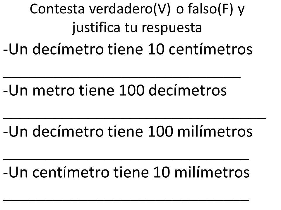 Contesta verdadero(V) o falso(F) y justifica tu respuesta -Un decímetro tiene 10 centímetros ____________________________ -Un metro tiene 100 decímetr