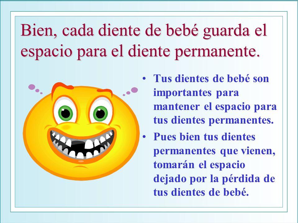 Bien, cada diente de bebé guarda el espacio para el diente permanente. Tus dientes de bebé son importantes para mantener el espacio para tus dientes p