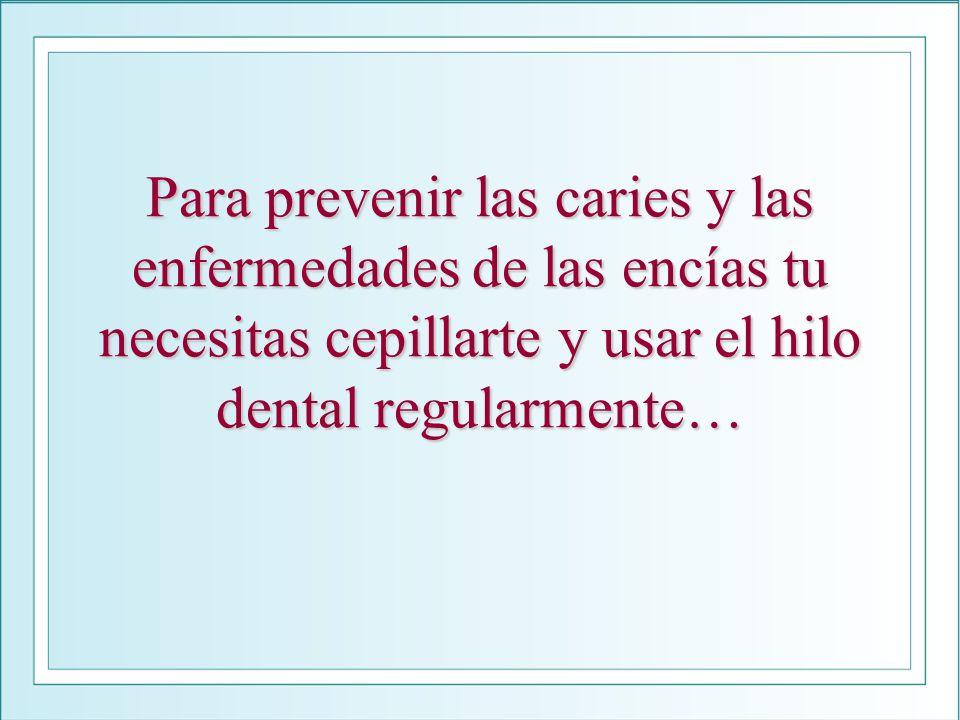 Para prevenir las caries y las enfermedades de las encías tu necesitas cepillarte y usar el hilo dental regularmente…