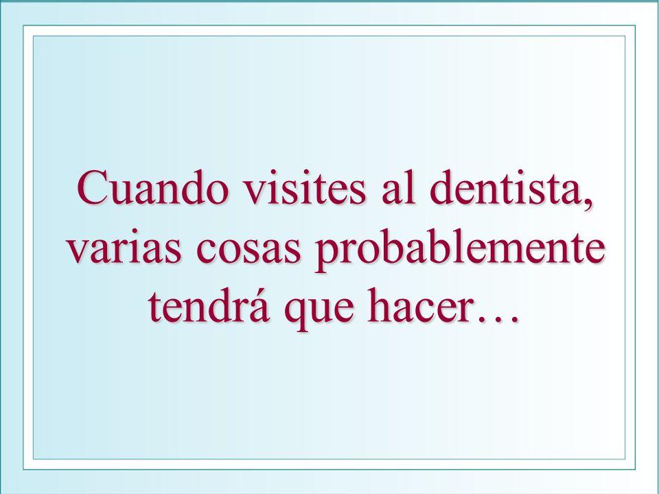 Cuando visites al dentista, varias cosas probablemente tendrá que hacer…