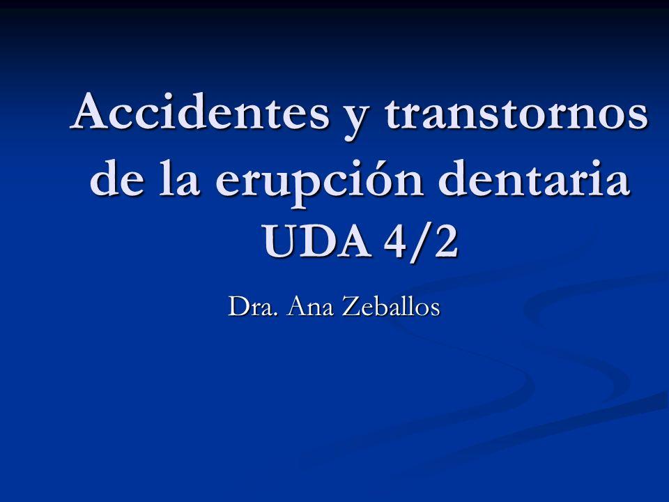 Accidentes y transtornos de la erupción dentaria UDA 4/2 Dra. Ana Zeballos