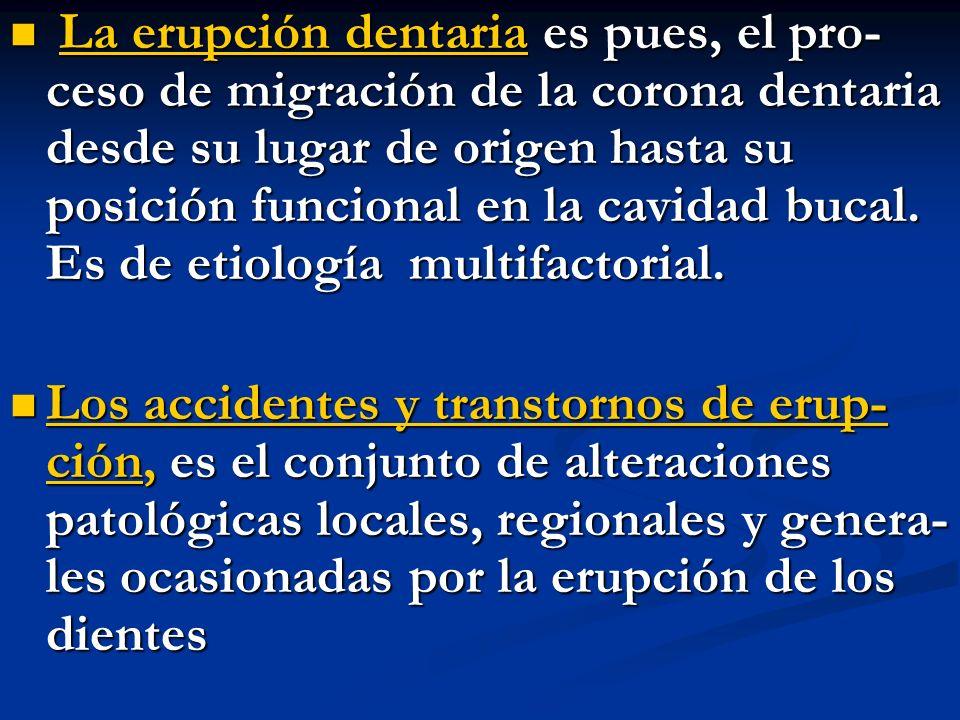 La erupción dentaria es pues, el pro- ceso de migración de la corona dentaria desde su lugar de origen hasta su posición funcional en la cavidad bucal