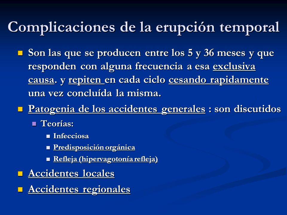 Complicaciones de la erupción temporal Son las que se producen entre los 5 y 36 meses y que responden con alguna frecuencia a esa exclusiva causa. y r