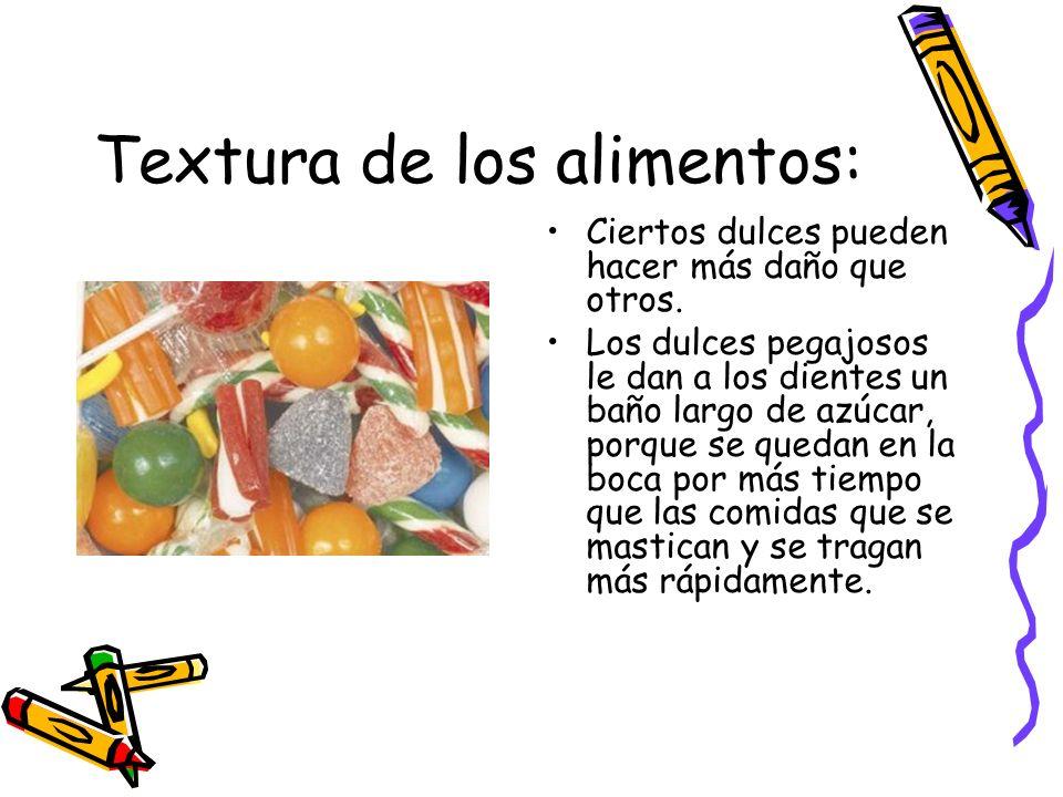 Textura de los alimentos: Ciertos dulces pueden hacer más daño que otros. Los dulces pegajosos le dan a los dientes un baño largo de azúcar, porque se