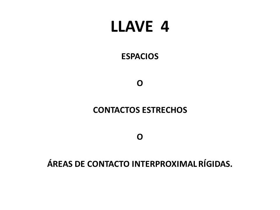 LLAVE 4 ESPACIOS O CONTACTOS ESTRECHOS O ÁREAS DE CONTACTO INTERPROXIMAL RÍGIDAS.