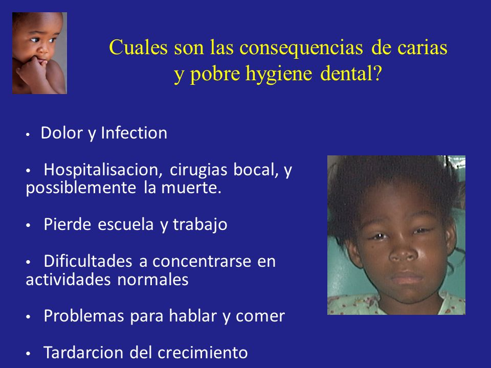 Cuales son las consequencias de carias y pobre hygiene dental? Dolor y Infection Hospitalisacion, cirugias bocal, y possiblemente la muerte. Pierde es
